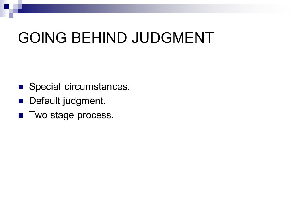 GOING BEHIND JUDGMENT Special circumstances. Default judgment. Two stage process.