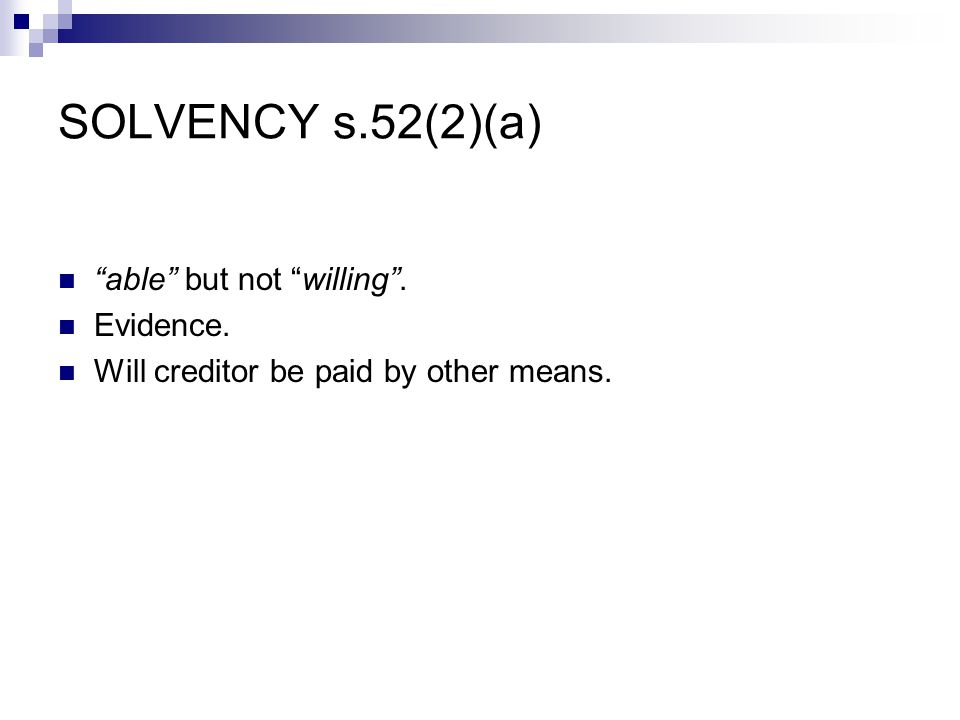 SOLVENCY s.52(2)(a) able but not willing . Evidence. Will creditor be paid by other means.