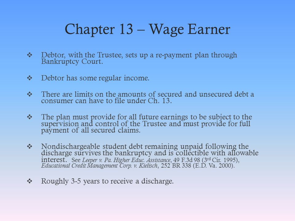 Chapter 13 – Wage Earner  Debtor, with the Trustee, sets up a re-payment plan through Bankruptcy Court.