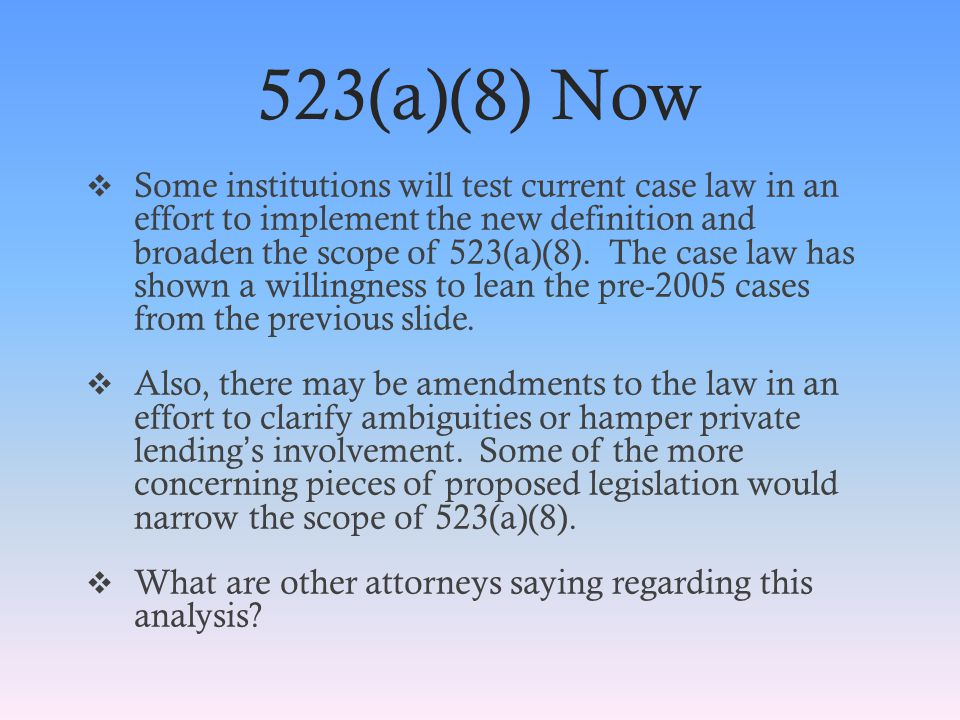 523(a)(8) Now  Some institutions will test current case law in an effort to implement the new definition and broaden the scope of 523(a)(8).