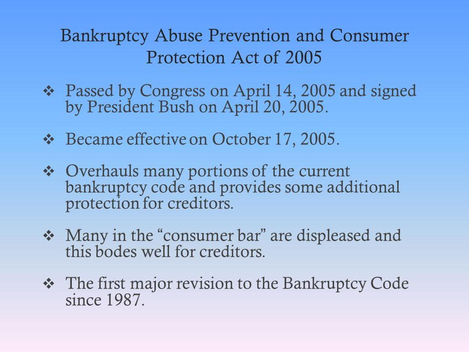 Bankruptcy Abuse Prevention and Consumer Protection Act of 2005  Passed by Congress on April 14, 2005 and signed by President Bush on April 20, 2005.