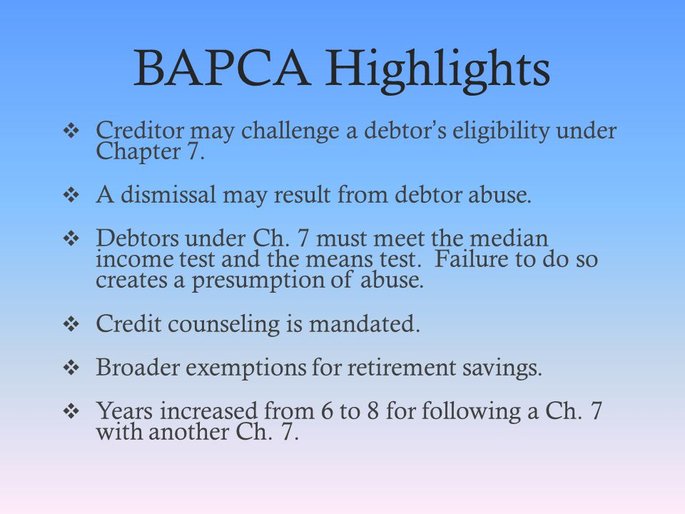 BAPCA Highlights  Creditor may challenge a debtor ' s eligibility under Chapter 7.
