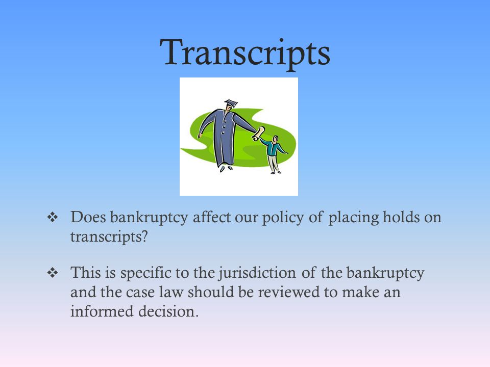 Transcripts  Does bankruptcy affect our policy of placing holds on transcripts.
