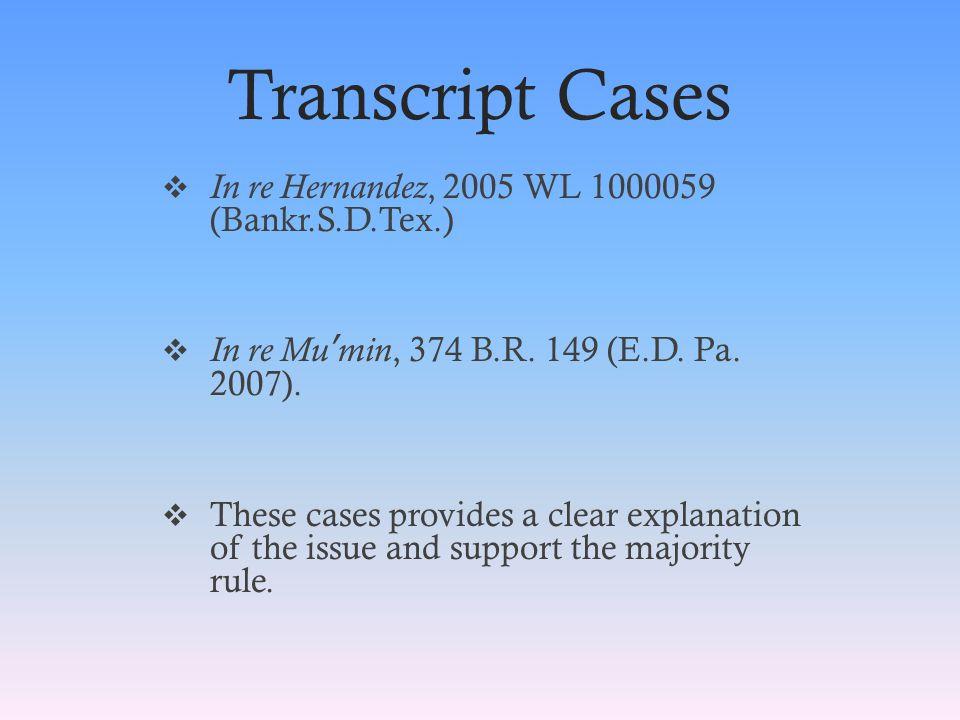 Transcript Cases  In re Hernandez, 2005 WL 1000059 (Bankr.S.D.Tex.)  In re Mu ' min, 374 B.R.