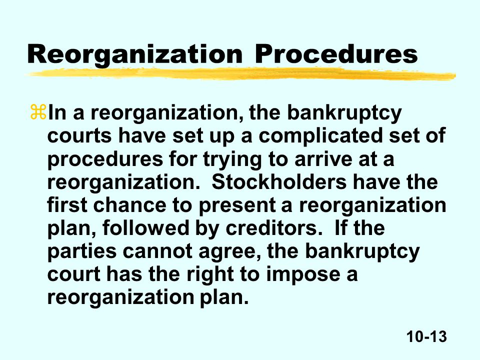 10-13 zIn a reorganization, the bankruptcy courts have set up a complicated set of procedures for trying to arrive at a reorganization.