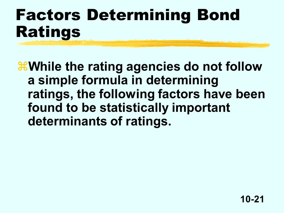 10-21 Factors Determining Bond Ratings zWhile the rating agencies do not follow a simple formula in determining ratings, the following factors have been found to be statistically important determinants of ratings.