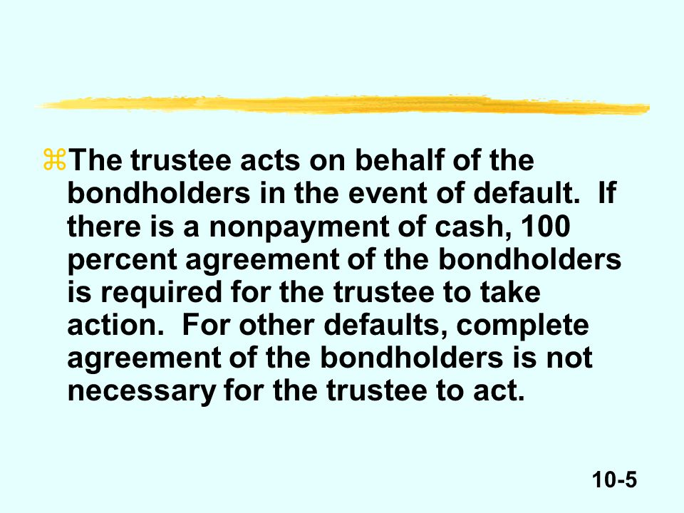 10-5 zThe trustee acts on behalf of the bondholders in the event of default.