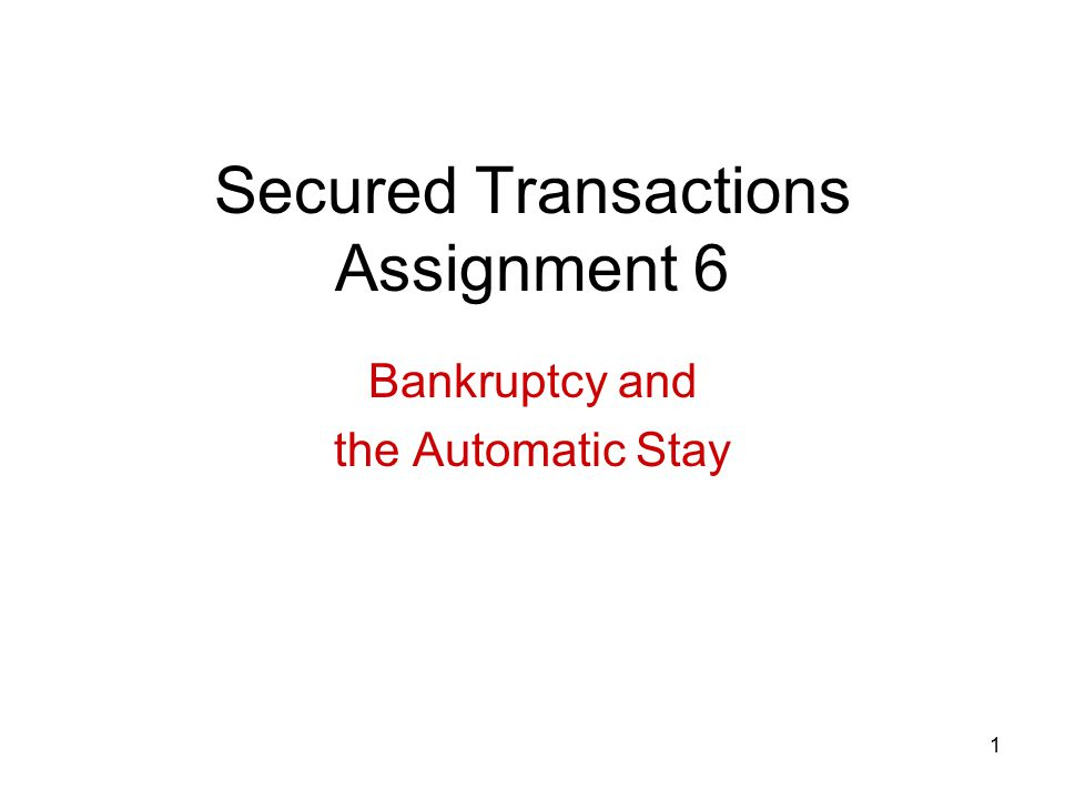 1 Secured Transactions Assignment 6 Bankruptcy and the Automatic Stay
