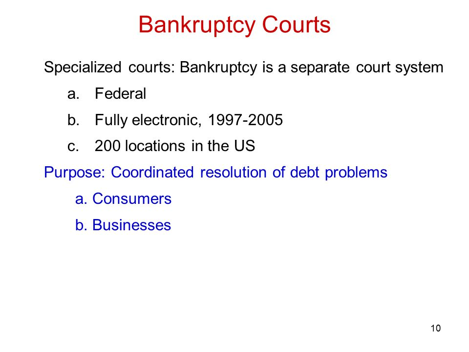 10 Specialized courts: Bankruptcy is a separate court system a.Federal b.Fully electronic, 1997-2005 c.200 locations in the US Purpose: Coordinated resolution of debt problems a.