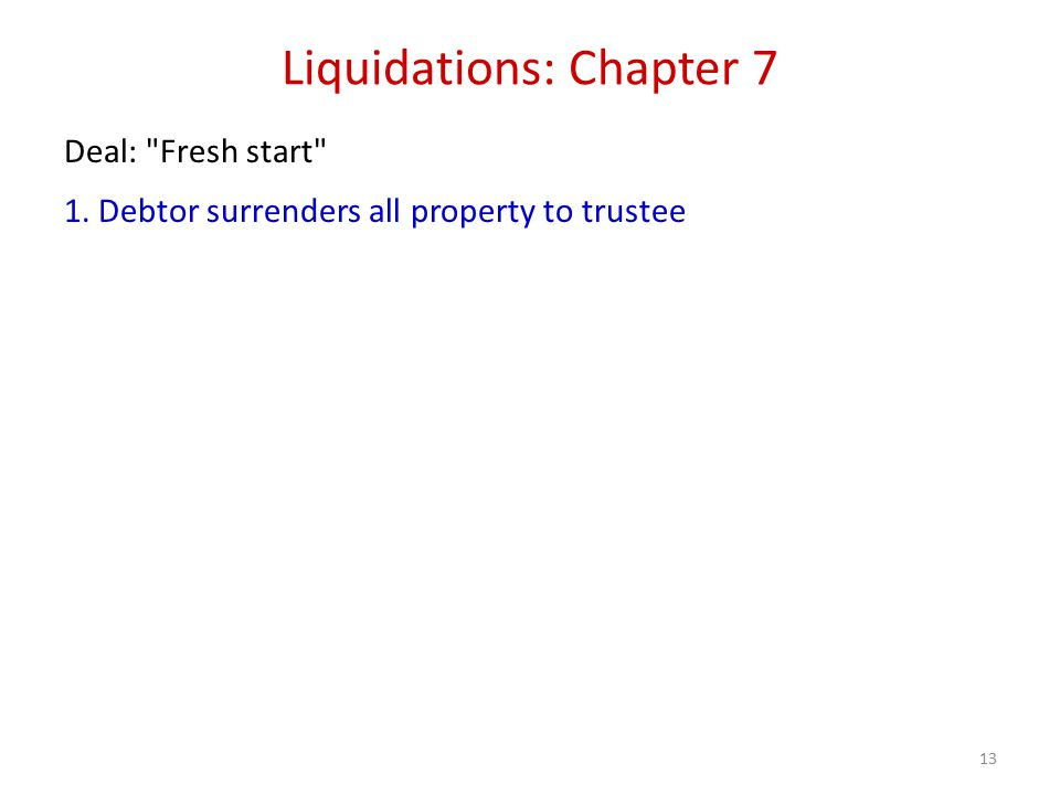 13 Liquidations: Chapter 7 Deal: Fresh start 1. Debtor surrenders all property to trustee