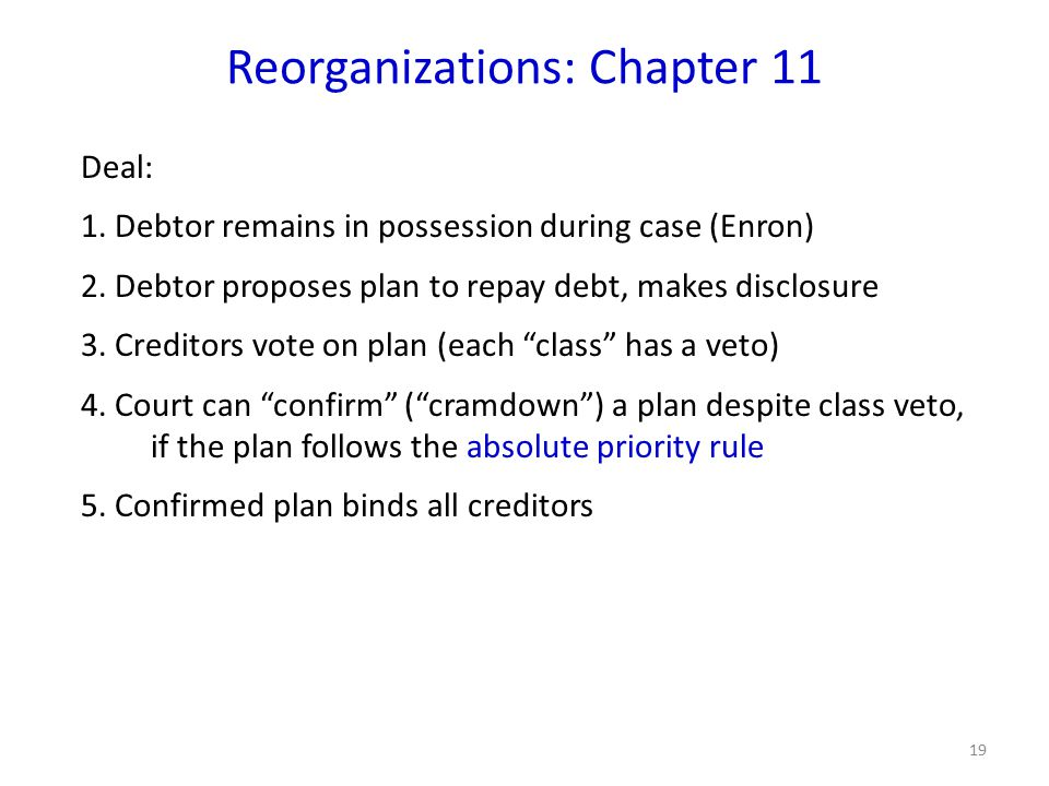 19 Reorganizations: Chapter 11 Deal: 1. Debtor remains in possession during case (Enron) 2.