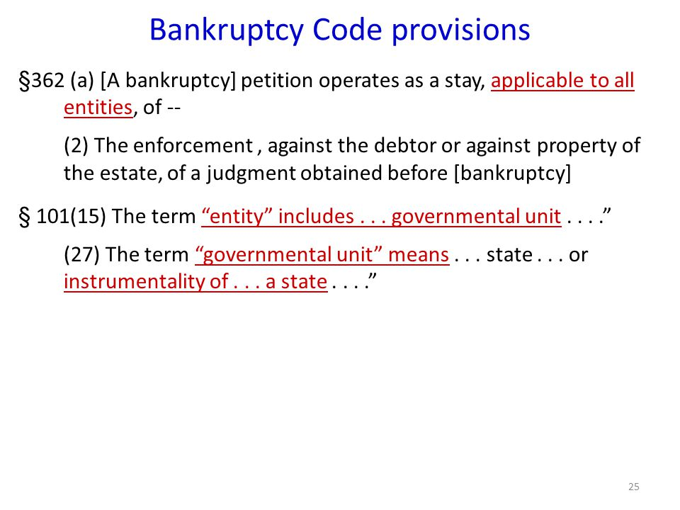 25 Bankruptcy Code provisions §362 (a) [A bankruptcy] petition operates as a stay, applicable to all entities, of -- (2) The enforcement, against the debtor or against property of the estate, of a judgment obtained before [bankruptcy] § 101(15) The term entity includes...