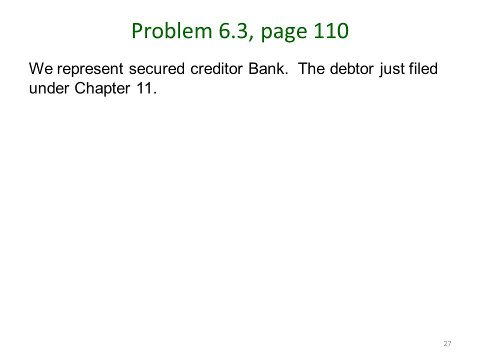 27 Problem 6.3, page 110 We represent secured creditor Bank.