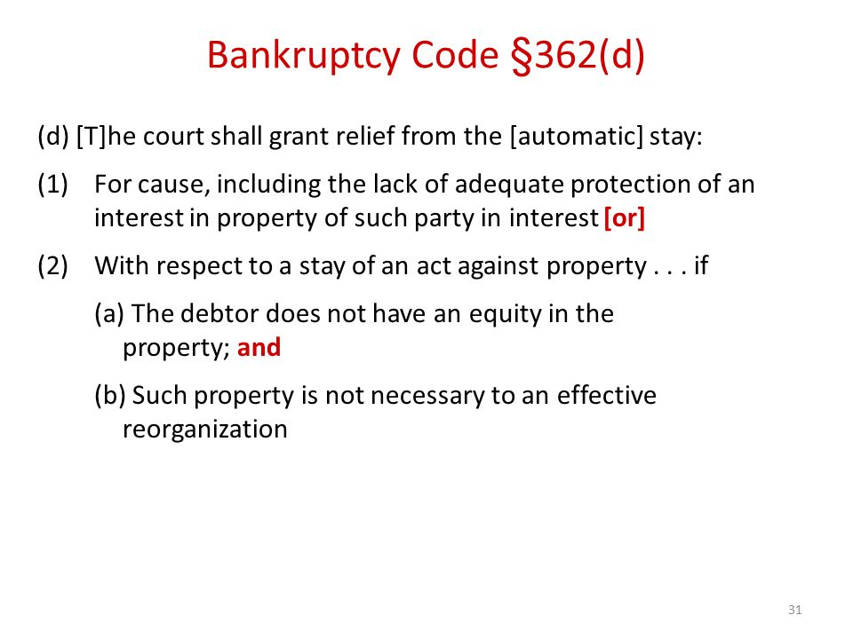 31 Bankruptcy Code §362(d) (d) [T]he court shall grant relief from the [automatic] stay: (1)For cause, including the lack of adequate protection of an interest in property of such party in interest [or] (2)With respect to a stay of an act against property...