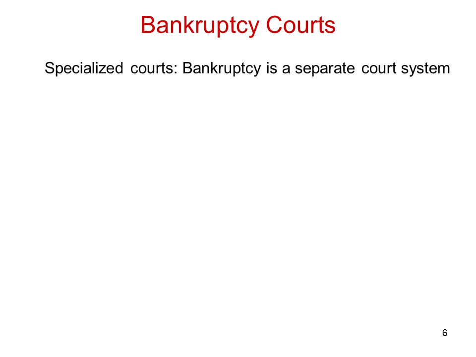 7 Specialized courts: Bankruptcy is a separate court system a.Federal Bankruptcy Courts