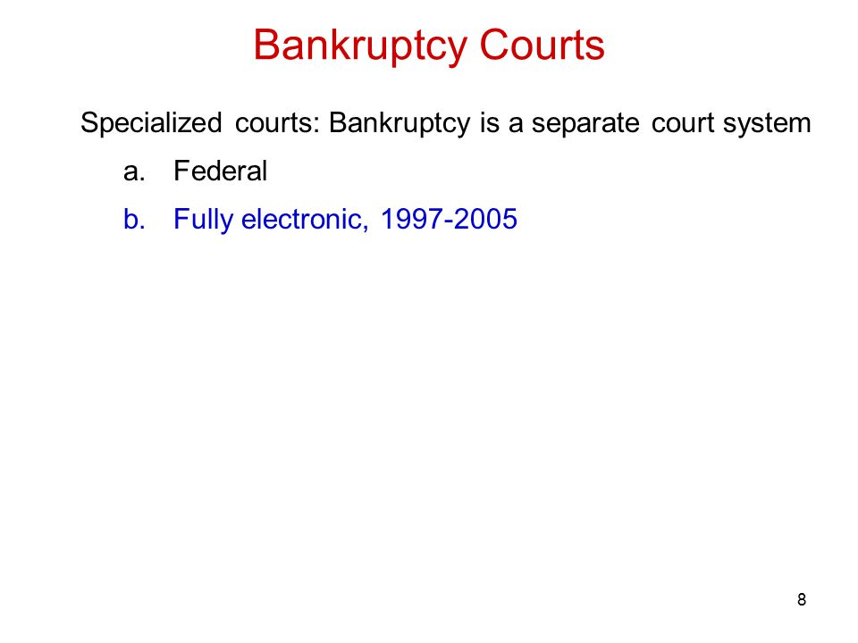 9 Specialized courts: Bankruptcy is a separate court system a.Federal b.Fully electronic, 1997-2005 c.200 locations in the US Bankruptcy Courts