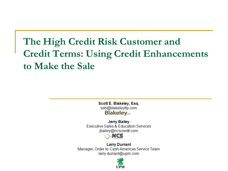 2 The High Credit Risk Customer and Credit Terms: Using Credit Enhancements to Make the Sale April 2015 3 rd Party Backstops Letter of Credit Credit Insurance Factoring Guaranty Credit Card Debtor's Assets as Backstops Certificate of Deposit Junior Security Interest Restructuring Agreement Vendor's Assets as Backstops Purchase Money Security Interest Consignment Stopping Goods in Transit Reclamation Offset