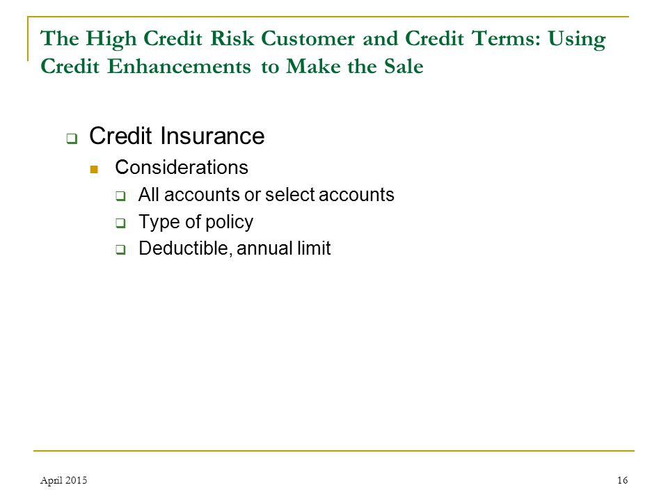16 The High Credit Risk Customer and Credit Terms: Using Credit Enhancements to Make the Sale  Credit Insurance Considerations  All accounts or select accounts  Type of policy  Deductible, annual limit April 2015