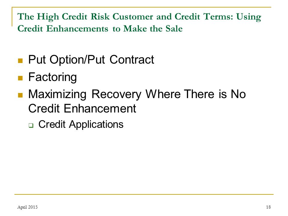 18 The High Credit Risk Customer and Credit Terms: Using Credit Enhancements to Make the Sale Put Option/Put Contract Factoring Maximizing Recovery Where There is No Credit Enhancement  Credit Applications April 2015
