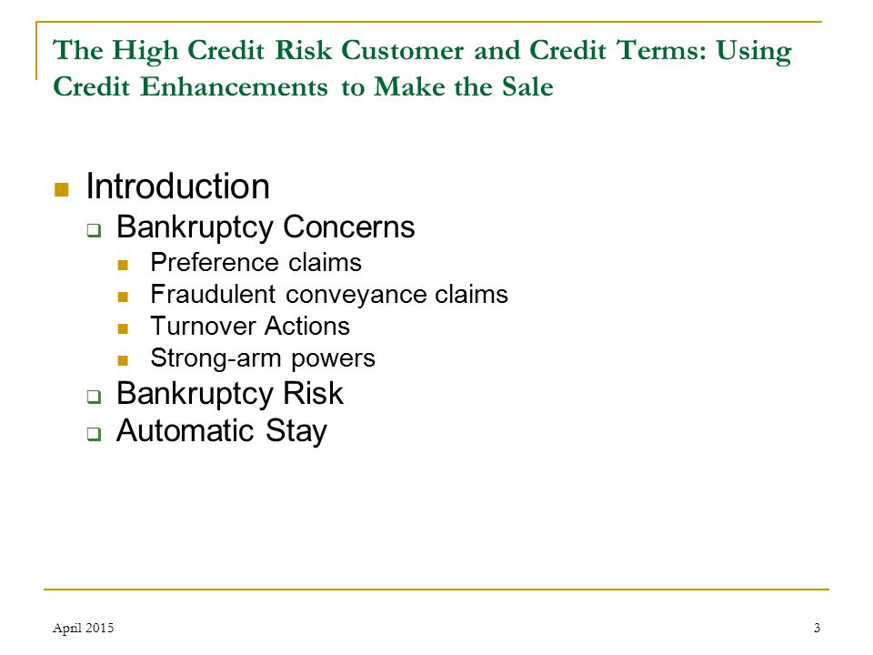 3 The High Credit Risk Customer and Credit Terms: Using Credit Enhancements to Make the Sale Introduction  Bankruptcy Concerns Preference claims Fraudulent conveyance claims Turnover Actions Strong-arm powers  Bankruptcy Risk  Automatic Stay April 2015