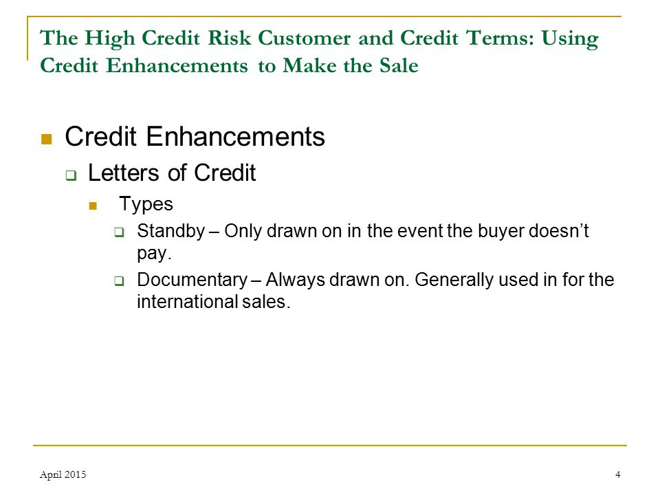 5 The High Credit Risk Customer and Credit Terms: Using Credit Enhancements to Make the Sale  Letters of Credit (cont.) Advantages  Gives the buyer the opportunity to establish a credit history  Uses the bank as a fallback in case the buyer doesn't pay  If the expiration is far enough out (or extended), additional time can be granted for payment  Can be drawn on even after bankruptcy  Drawings generally not considered a preference  Assures payment whether or not the goods conform to the contract  Cost Disadvantages  Cost  Documents must conform  Administrative burden April 2015
