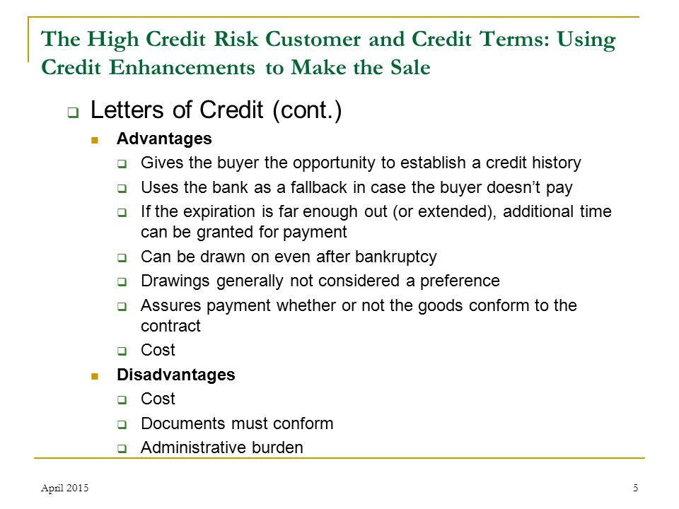 5 The High Credit Risk Customer and Credit Terms: Using Credit Enhancements to Make the Sale  Letters of Credit (cont.) Advantages  Gives the buyer the opportunity to establish a credit history  Uses the bank as a fallback in case the buyer doesn't pay  If the expiration is far enough out (or extended), additional time can be granted for payment  Can be drawn on even after bankruptcy  Drawings generally not considered a preference  Assures payment whether or not the goods conform to the contract  Cost Disadvantages  Cost  Documents must conform  Administrative burden April 2015