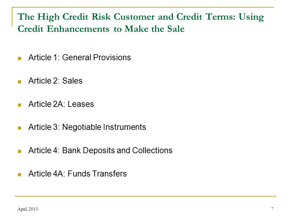 7 The High Credit Risk Customer and Credit Terms: Using Credit Enhancements to Make the Sale Article 1: General Provisions Article 2: Sales Article 2A: Leases Article 3: Negotiable Instruments Article 4: Bank Deposits and Collections Article 4A: Funds Transfers April 2015