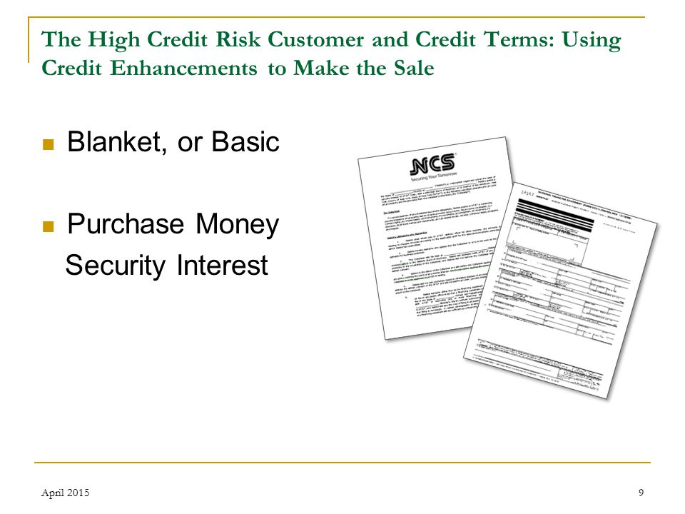 10 The High Credit Risk Customer and Credit Terms: Using Credit Enhancements to Make the Sale Priority in UCC Filings  Claims are paid based on where they are situated on the claims priority ladder April 2015 Secured Creditors Administrative Priority Claims Lower Level Priority Claims Pre-petition Unsecured Creditors