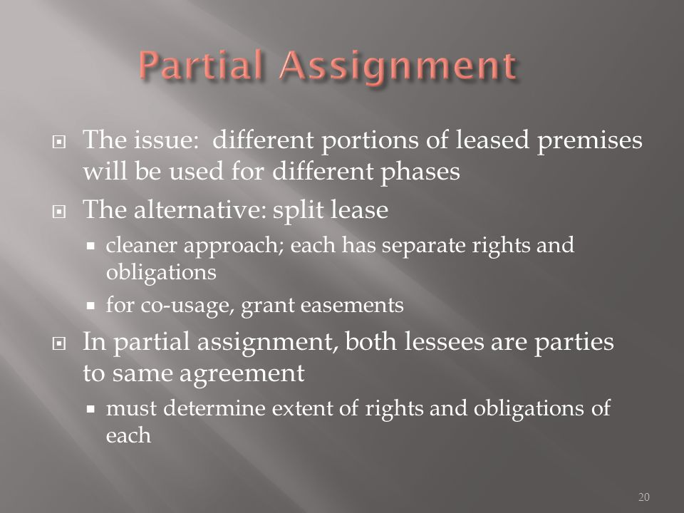 The issue: different portions of leased premises will be used for different phases  The alternative: split lease  cleaner approach; each has separate rights and obligations  for co-usage, grant easements  In partial assignment, both lessees are parties to same agreement  must determine extent of rights and obligations of each 20