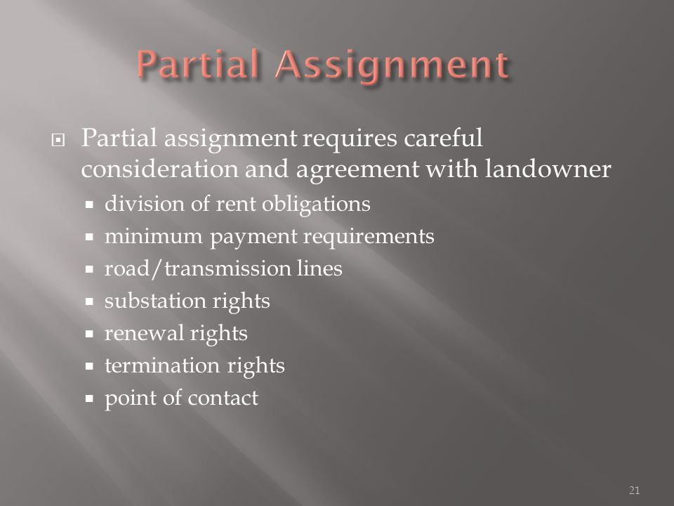  Partial assignment requires careful consideration and agreement with landowner  division of rent obligations  minimum payment requirements  road/transmission lines  substation rights  renewal rights  termination rights  point of contact 21