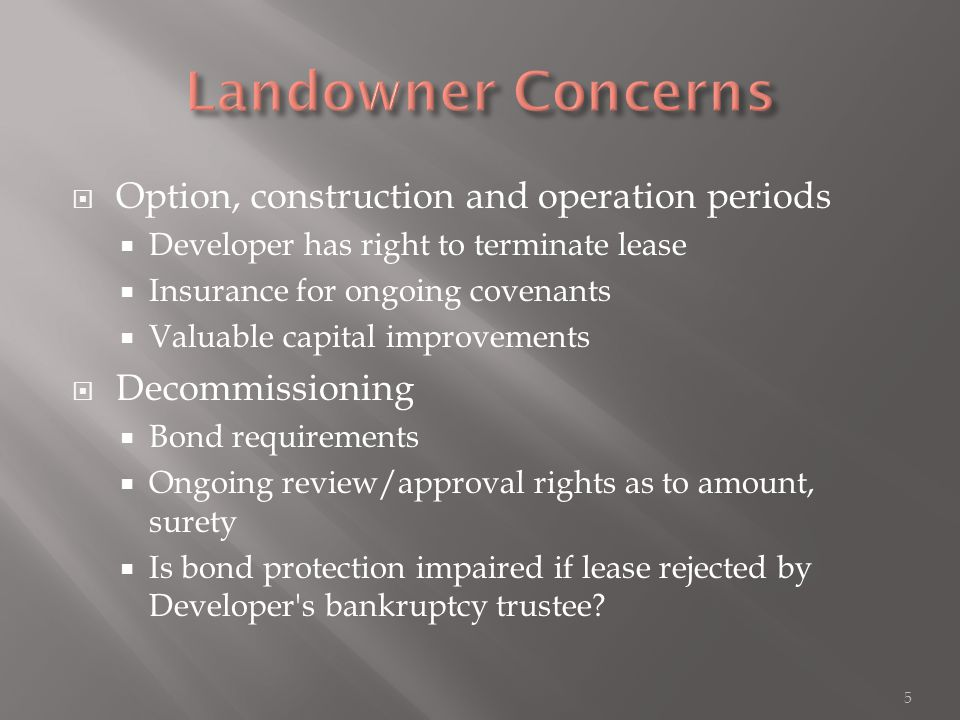 Option, construction and operation periods  Developer has right to terminate lease  Insurance for ongoing covenants  Valuable capital improvements  Decommissioning  Bond requirements  Ongoing review/approval rights as to amount, surety  Is bond protection impaired if lease rejected by Developer s bankruptcy trustee.
