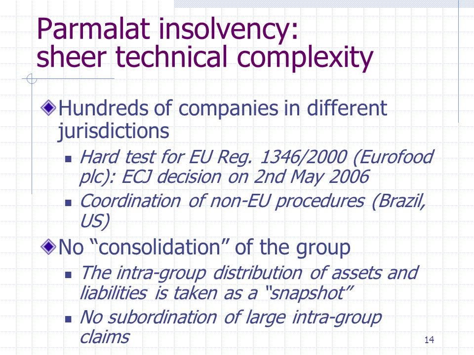 14 Parmalat insolvency: sheer technical complexity Hundreds of companies in different jurisdictions Hard test for EU Reg. 1346/2000 (Eurofood plc): EC