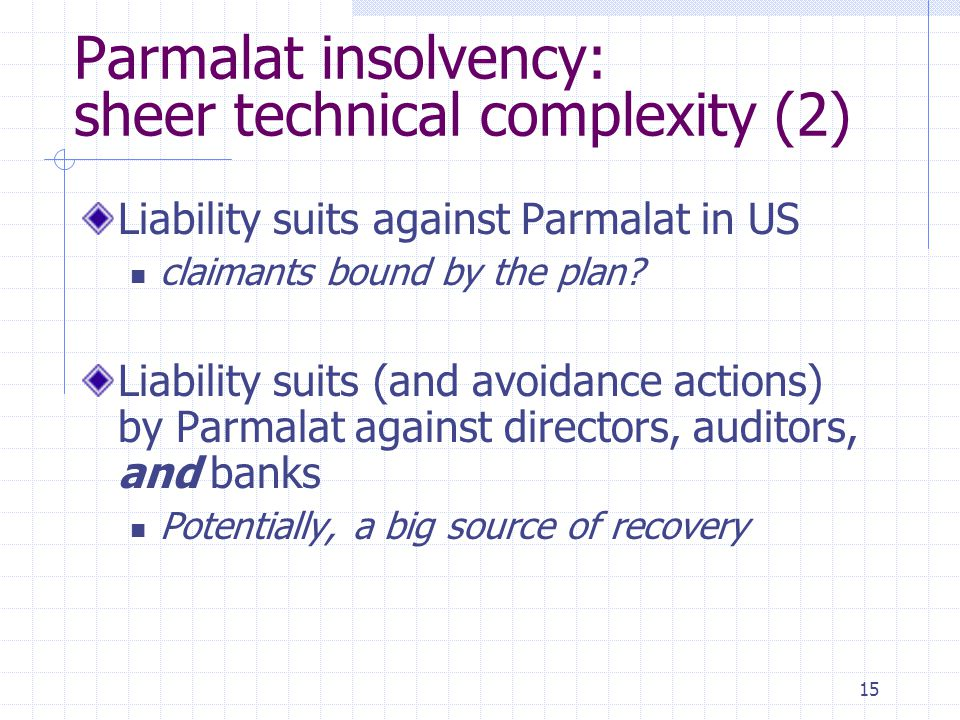15 Parmalat insolvency: sheer technical complexity (2) Liability suits against Parmalat in US claimants bound by the plan? Liability suits (and avoida