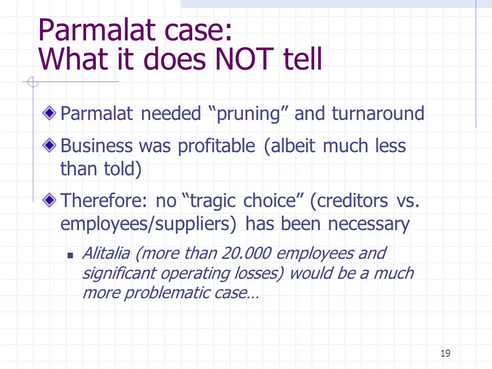 "19 Parmalat case: What it does NOT tell Parmalat needed ""pruning"" and turnaround Business was profitable (albeit much less than told) Therefore: no ""t"