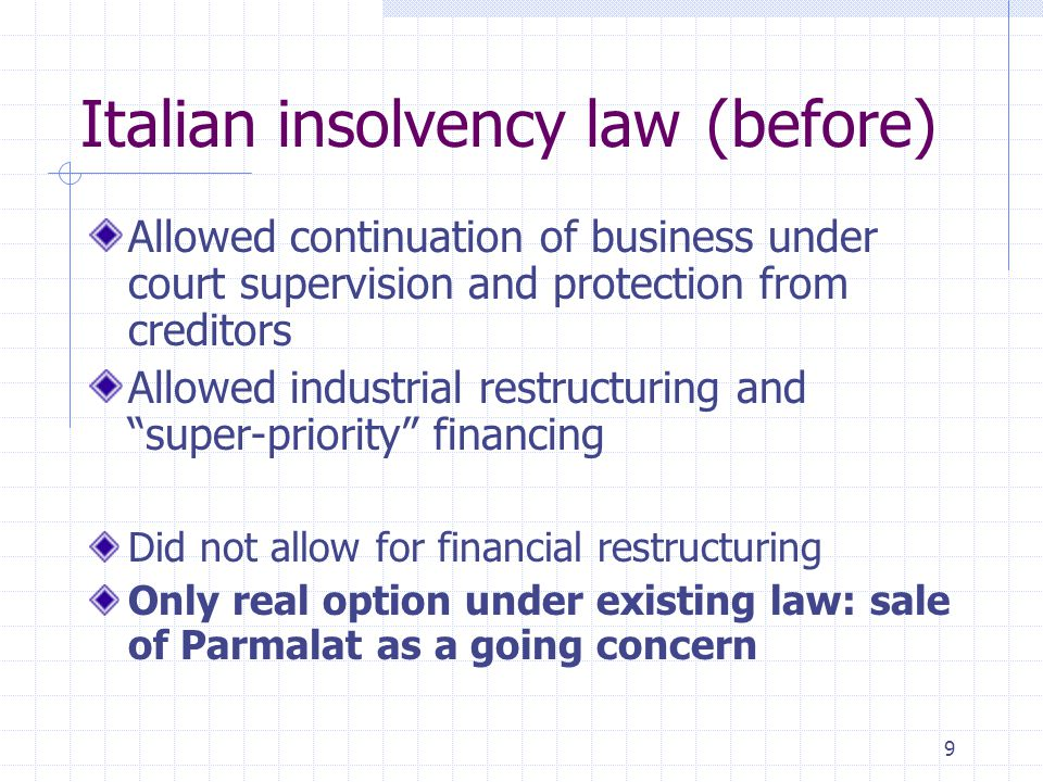 9 Italian insolvency law(before) Allowed continuation of business under court supervision and protection from creditors Allowed industrial restructuri