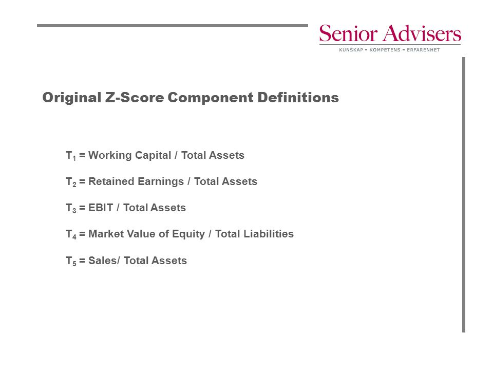 Original Z-Score Component Definitions T 1 = Working Capital / Total Assets T 2 = Retained Earnings / Total Assets T 3 = EBIT / Total Assets T 4 = Mar