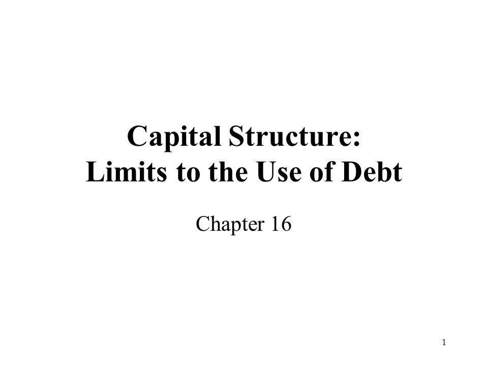 1 Capital Structure: Limits to the Use of Debt Chapter 16