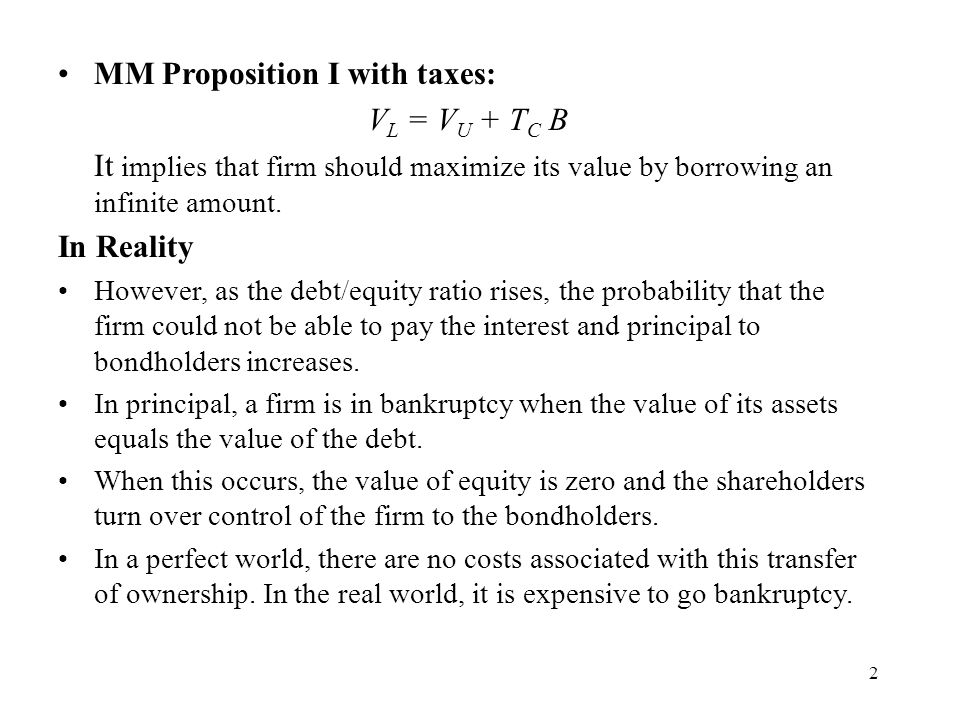 2 MM Proposition I with taxes: V L = V U + T C B It implies that firm should maximize its value by borrowing an infinite amount. In Reality However, a