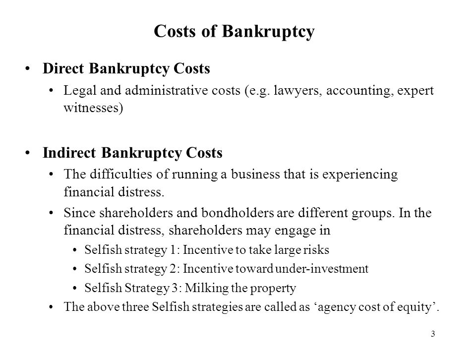 3 Costs of Bankruptcy Direct Bankruptcy Costs Legal and administrative costs (e.g. lawyers, accounting, expert witnesses) Indirect Bankruptcy Costs Th
