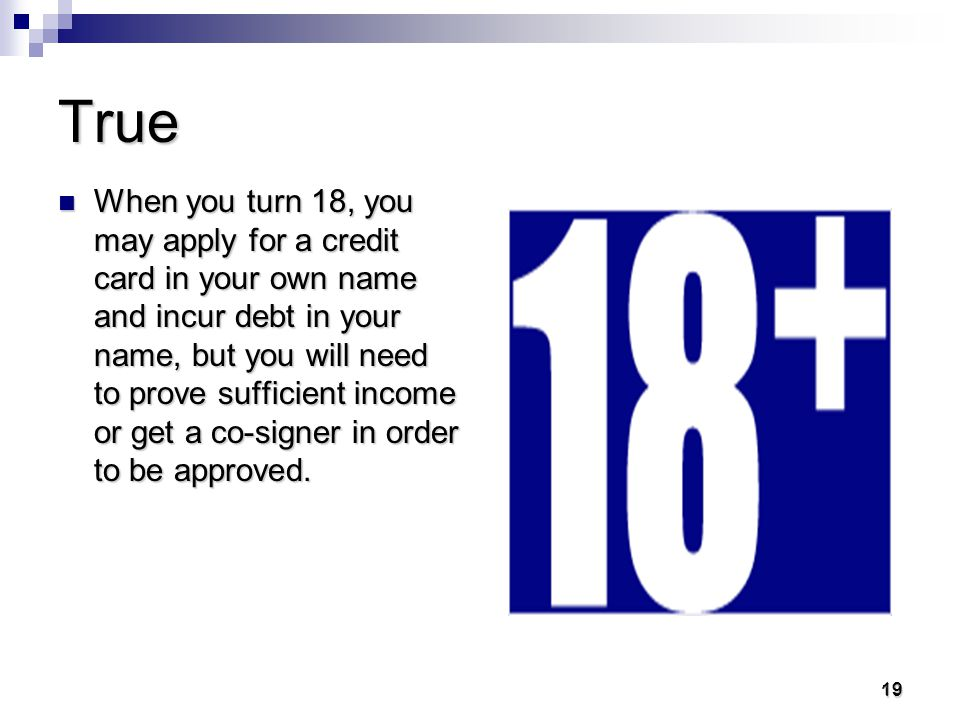 18 18 True or False You must be 18 years old or older to obtain a credit card in your own name.