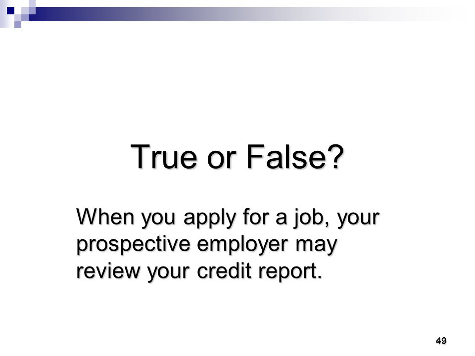 48 48 True People who lend you money will almost always review your credit report.