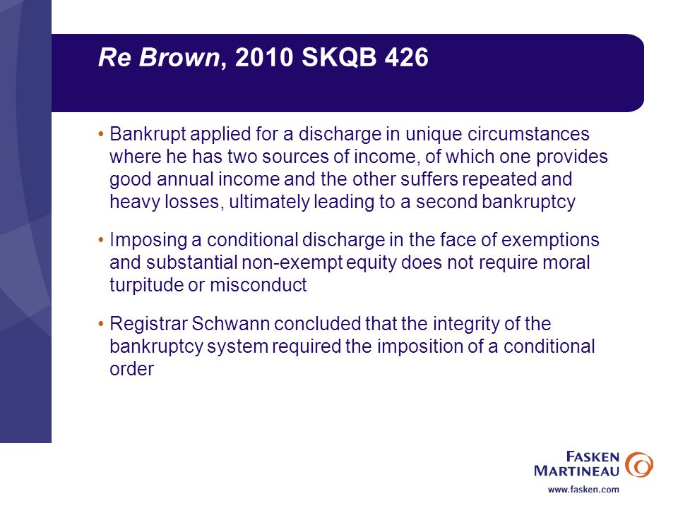Re Brown, 2010 SKQB 426 Bankrupt applied for a discharge in unique circumstances where he has two sources of income, of which one provides good annual income and the other suffers repeated and heavy losses, ultimately leading to a second bankruptcy Imposing a conditional discharge in the face of exemptions and substantial non-exempt equity does not require moral turpitude or misconduct Registrar Schwann concluded that the integrity of the bankruptcy system required the imposition of a conditional order