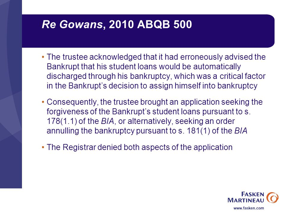Re Gowans, 2010 ABQB 500 The trustee acknowledged that it had erroneously advised the Bankrupt that his student loans would be automatically discharged through his bankruptcy, which was a critical factor in the Bankrupt's decision to assign himself into bankruptcy Consequently, the trustee brought an application seeking the forgiveness of the Bankrupt's student loans pursuant to s.
