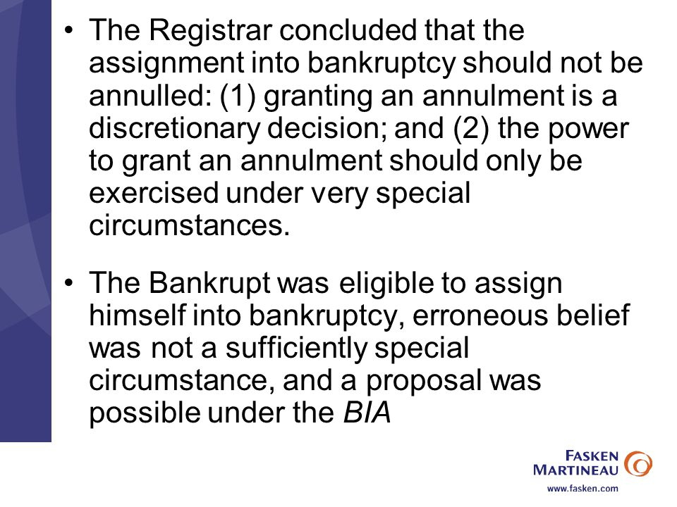 The Registrar concluded that the assignment into bankruptcy should not be annulled: (1) granting an annulment is a discretionary decision; and (2) the power to grant an annulment should only be exercised under very special circumstances.