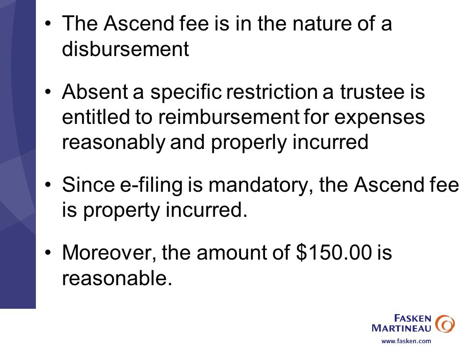 The Ascend fee is in the nature of a disbursement Absent a specific restriction a trustee is entitled to reimbursement for expenses reasonably and properly incurred Since e-filing is mandatory, the Ascend fee is property incurred.
