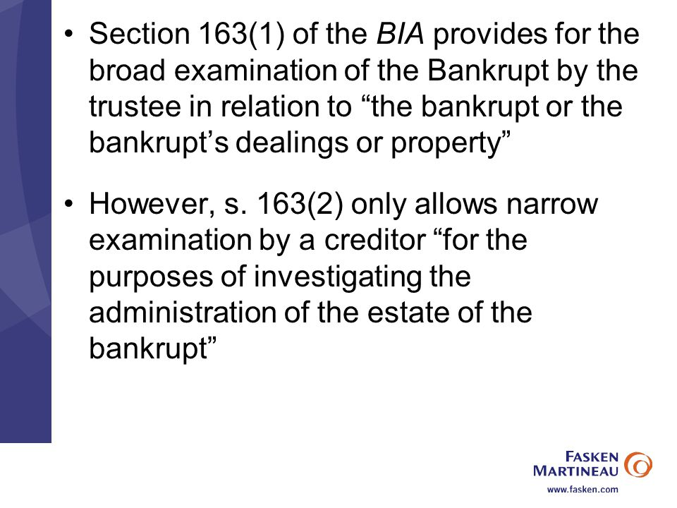 Section 163(1) of the BIA provides for the broad examination of the Bankrupt by the trustee in relation to the bankrupt or the bankrupt's dealings or property However, s.