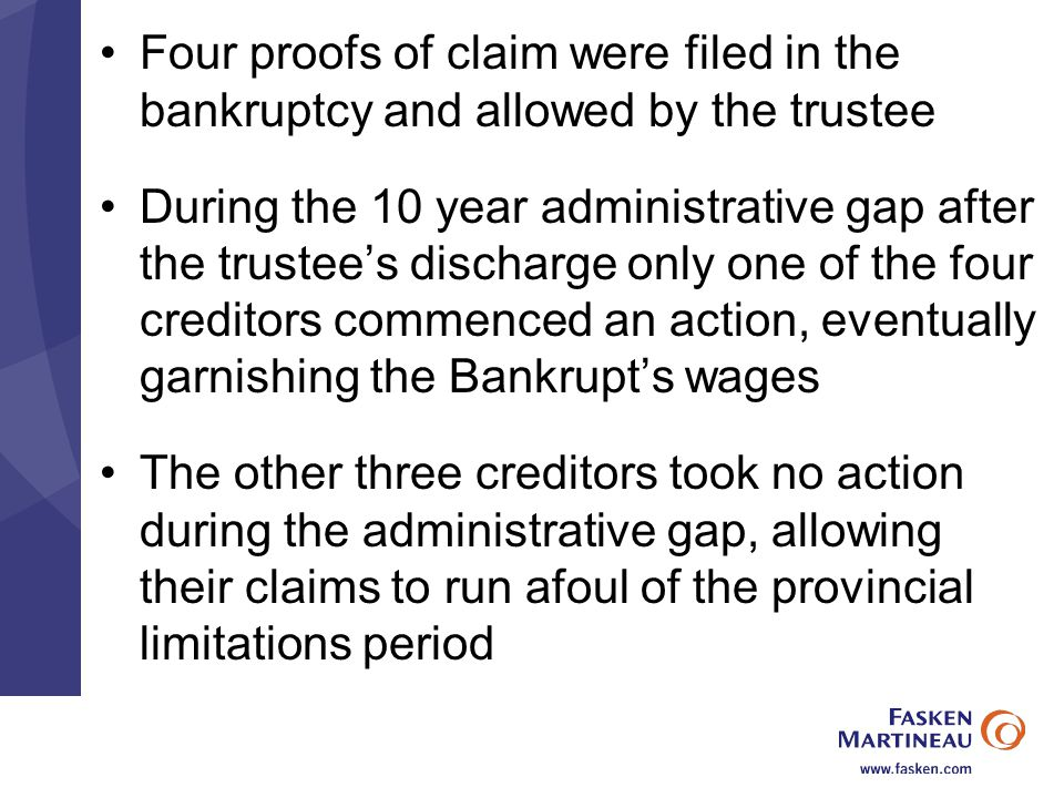 Four proofs of claim were filed in the bankruptcy and allowed by the trustee During the 10 year administrative gap after the trustee's discharge only one of the four creditors commenced an action, eventually garnishing the Bankrupt's wages The other three creditors took no action during the administrative gap, allowing their claims to run afoul of the provincial limitations period