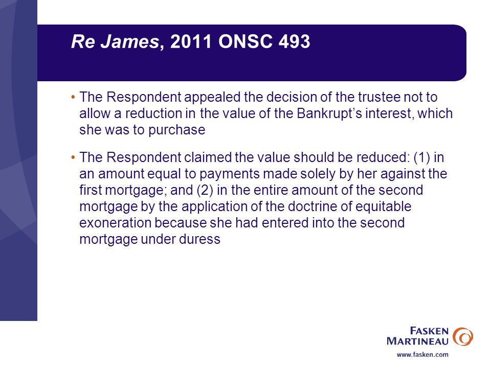 Re James, 2011 ONSC 493 The Respondent appealed the decision of the trustee not to allow a reduction in the value of the Bankrupt's interest, which she was to purchase The Respondent claimed the value should be reduced: (1) in an amount equal to payments made solely by her against the first mortgage; and (2) in the entire amount of the second mortgage by the application of the doctrine of equitable exoneration because she had entered into the second mortgage under duress