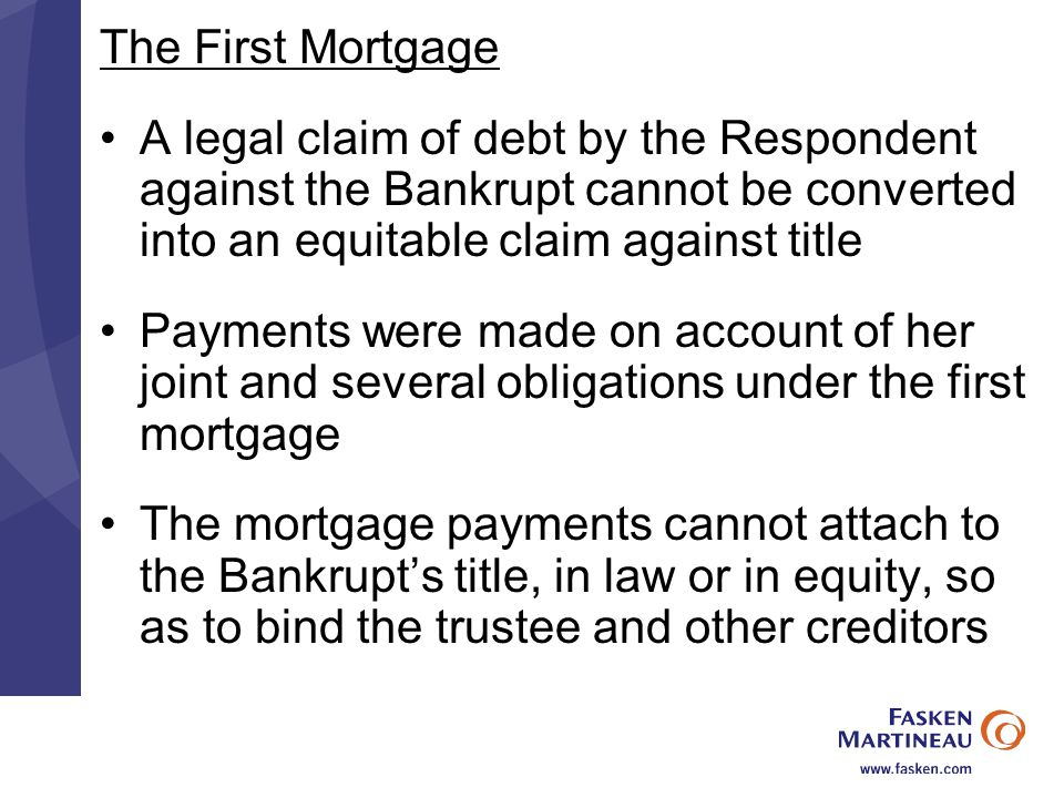 The First Mortgage A legal claim of debt by the Respondent against the Bankrupt cannot be converted into an equitable claim against title Payments were made on account of her joint and several obligations under the first mortgage The mortgage payments cannot attach to the Bankrupt's title, in law or in equity, so as to bind the trustee and other creditors