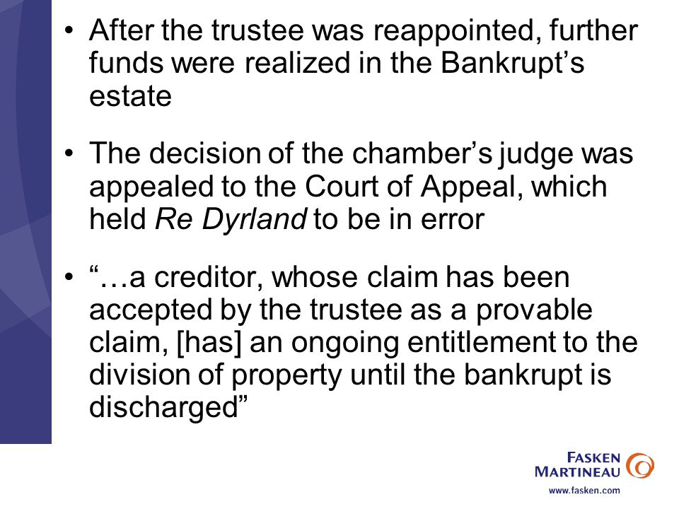 After the trustee was reappointed, further funds were realized in the Bankrupt's estate The decision of the chamber's judge was appealed to the Court of Appeal, which held Re Dyrland to be in error …a creditor, whose claim has been accepted by the trustee as a provable claim, [has] an ongoing entitlement to the division of property until the bankrupt is discharged